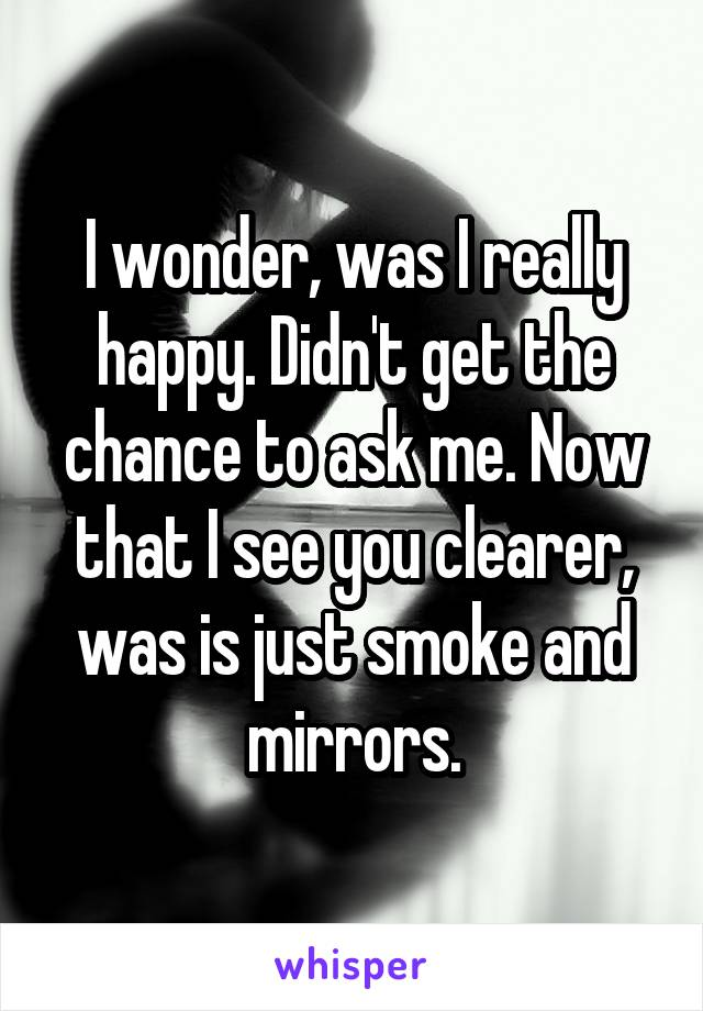 I wonder, was I really happy. Didn't get the chance to ask me. Now that I see you clearer, was is just smoke and mirrors.