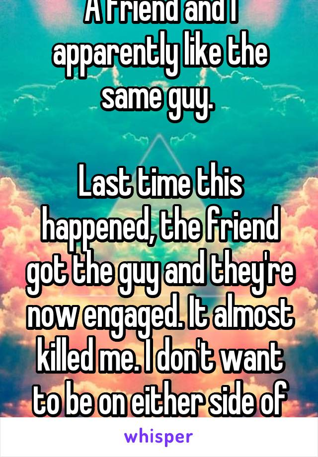 A friend and I apparently like the same guy.   Last time this happened, the friend got the guy and they're now engaged. It almost killed me. I don't want to be on either side of this situation...