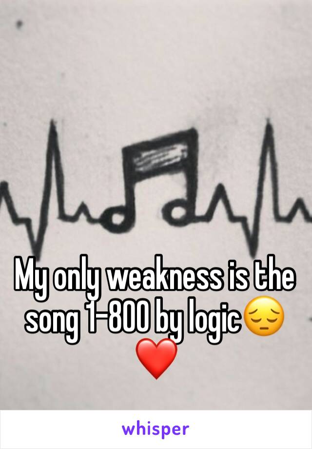 My only weakness is the song 1-800 by logic😔❤️
