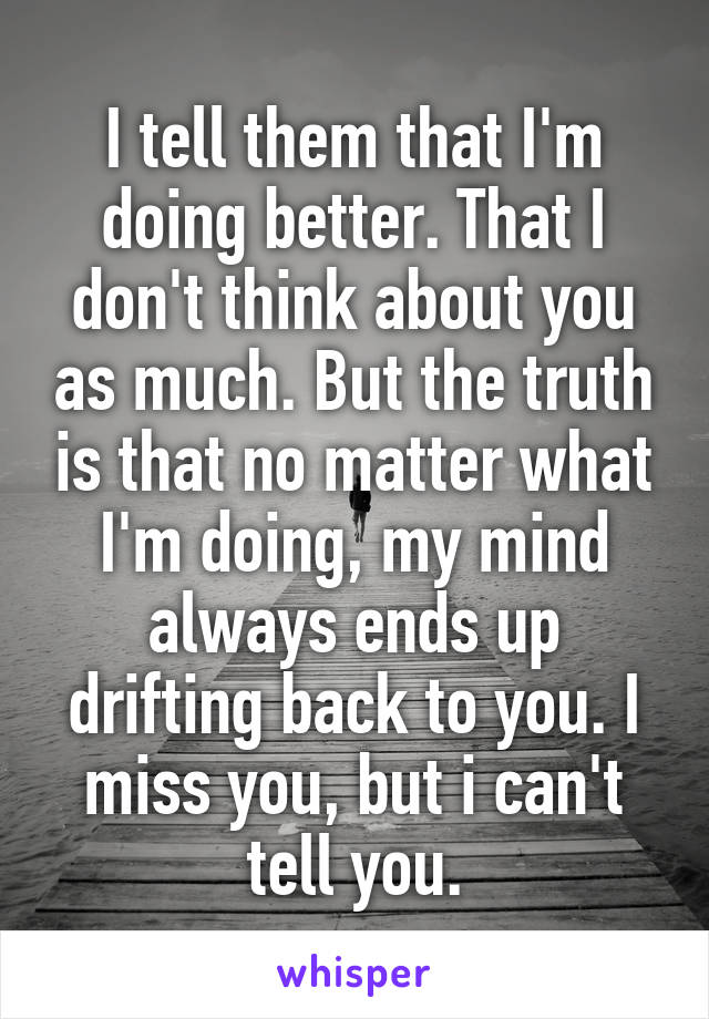I tell them that I'm doing better. That I don't think about you as much. But the truth is that no matter what I'm doing, my mind always ends up drifting back to you. I miss you, but i can't tell you.