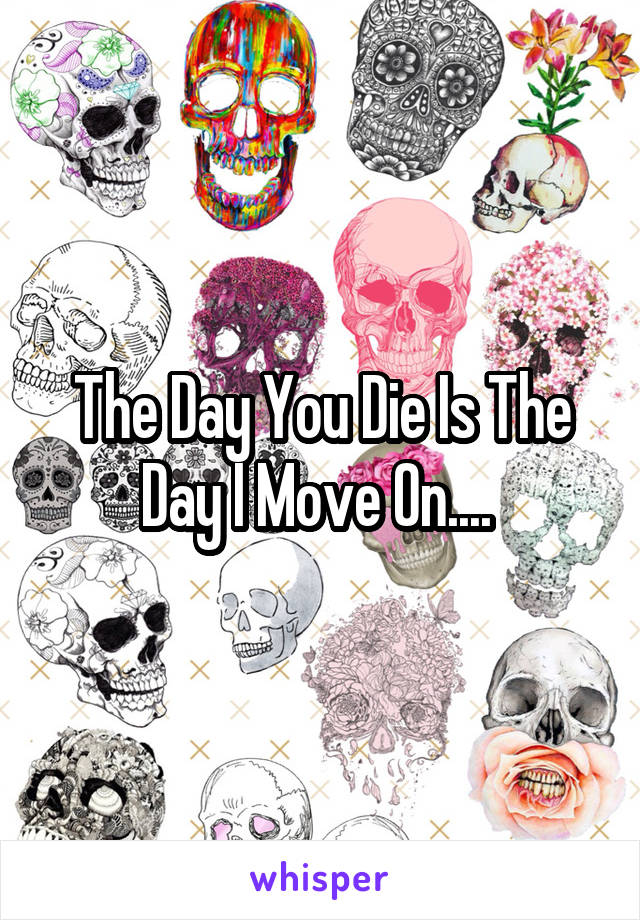 The Day You Die Is The Day I Move On....