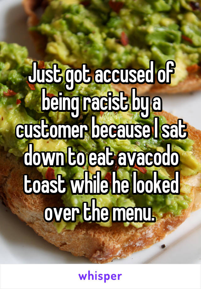 Just got accused of being racist by a customer because I sat down to eat avacodo toast while he looked over the menu.