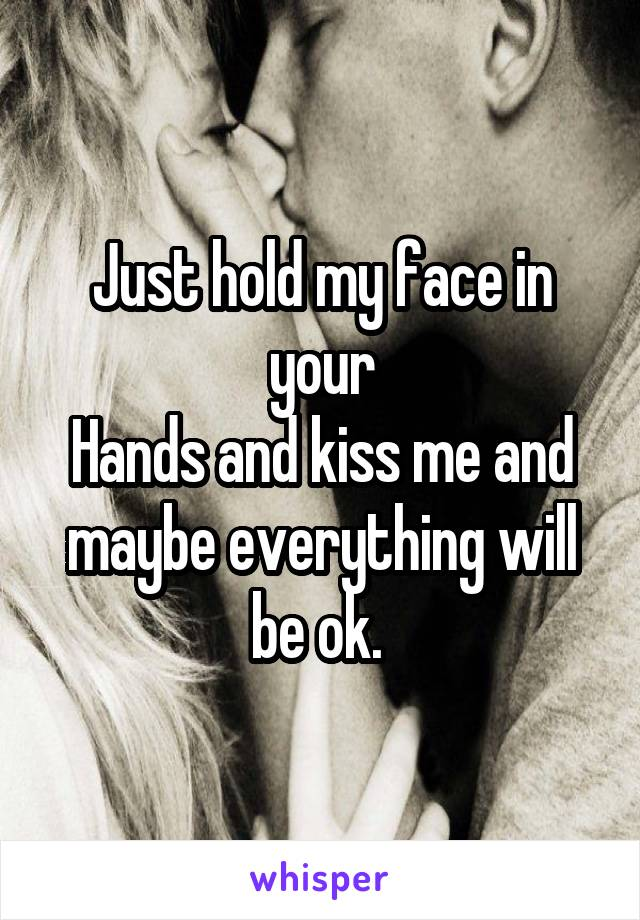 Just hold my face in your Hands and kiss me and maybe everything will be ok.
