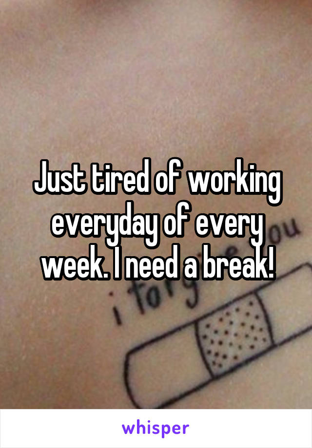 Just tired of working everyday of every week. I need a break!