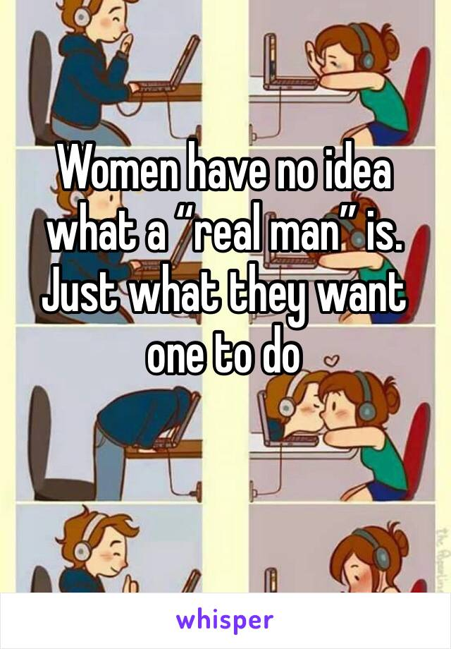 """Women have no idea what a """"real man"""" is. Just what they want one to do"""