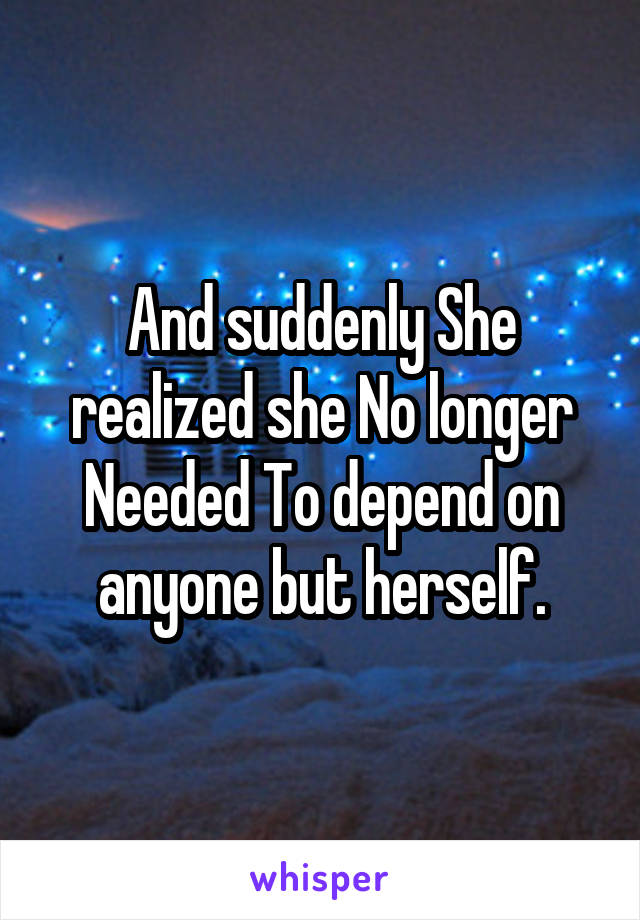 And suddenly She realized she No longer Needed To depend on anyone but herself.