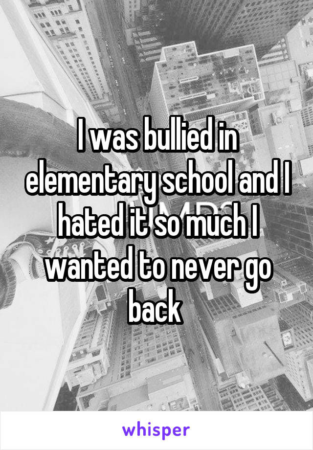 I was bullied in elementary school and I hated it so much I wanted to never go back
