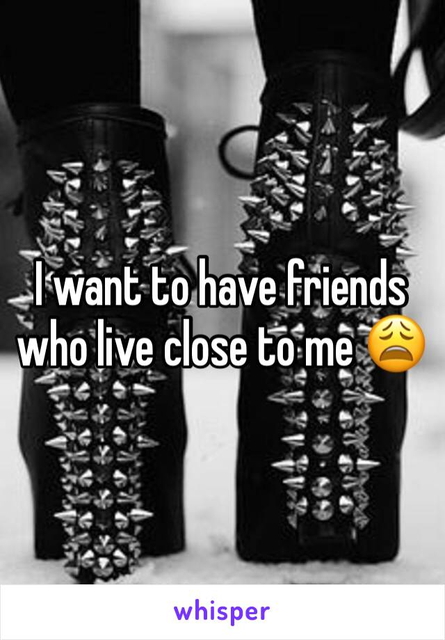 I want to have friends who live close to me 😩