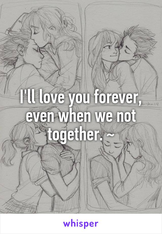 I'll love you forever, even when we not together. ~