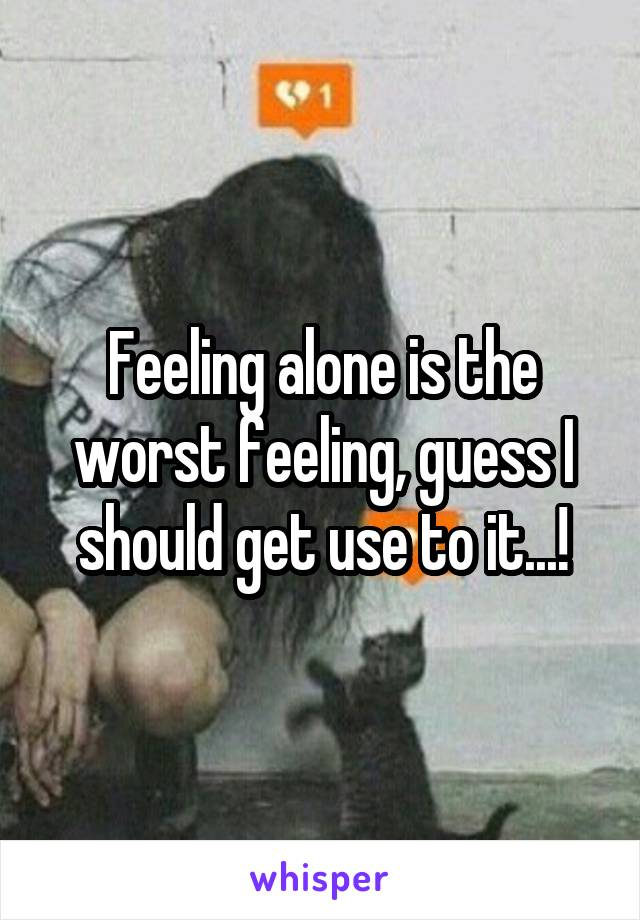 Feeling alone is the worst feeling, guess I should get use to it...!