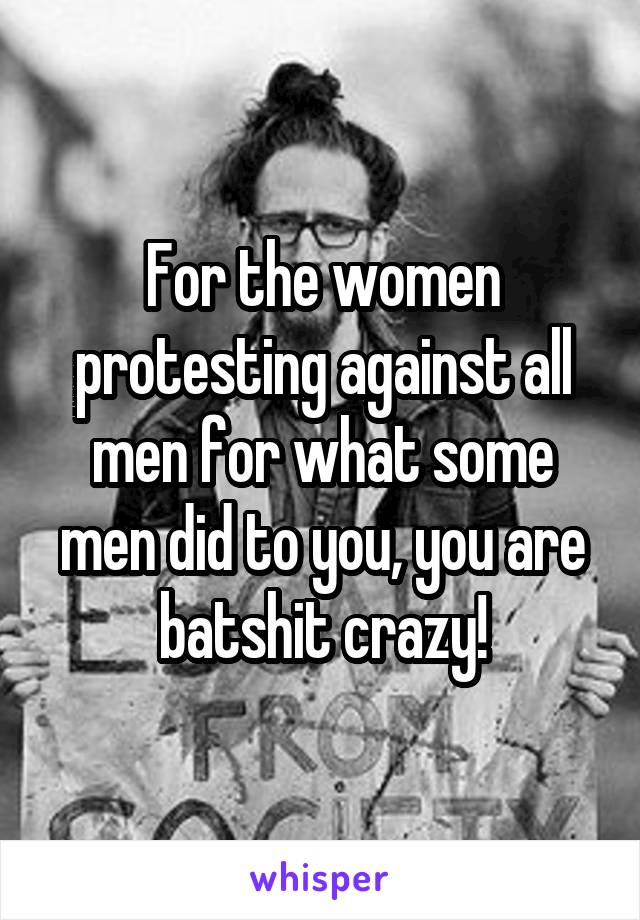 For the women protesting against all men for what some men did to you, you are batshit crazy!