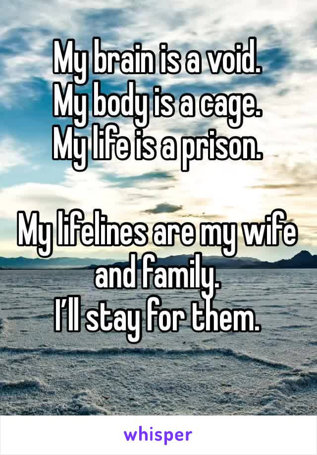 My brain is a void.  My body is a cage. My life is a prison.  My lifelines are my wife and family. I'll stay for them.