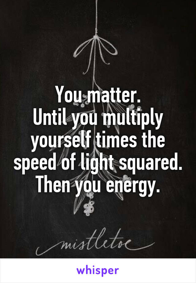 You matter. Until you multiply yourself times the speed of light squared. Then you energy.