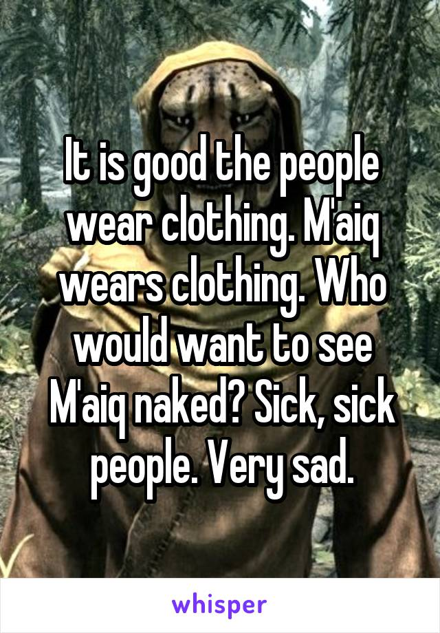 It is good the people wear clothing. M'aiq wears clothing. Who would want to see M'aiq naked? Sick, sick people. Very sad.