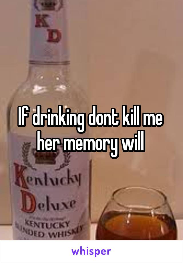 If drinking dont kill me  her memory will