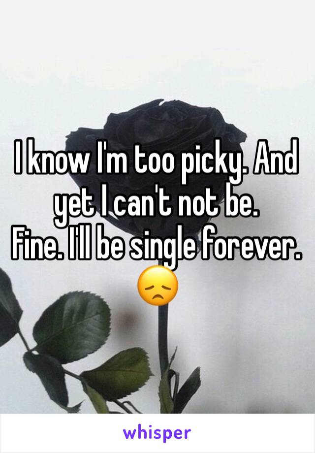 I know I'm too picky. And yet I can't not be.  Fine. I'll be single forever.  😞