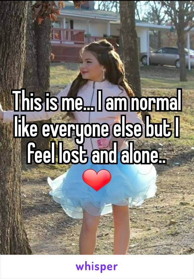 This is me... I am normal like everyone else but I feel lost and alone.. ❤