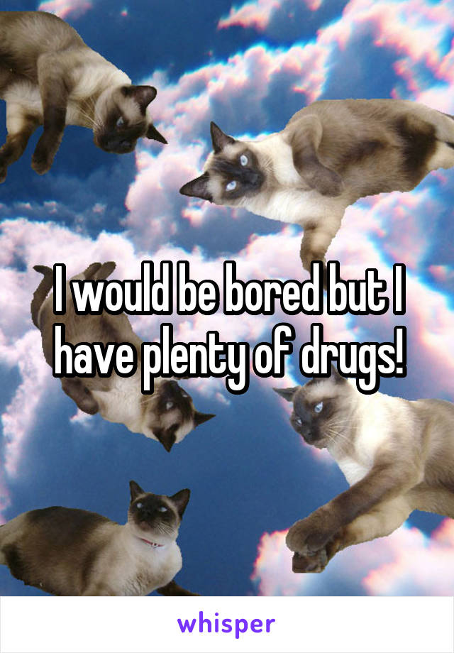 I would be bored but I have plenty of drugs!