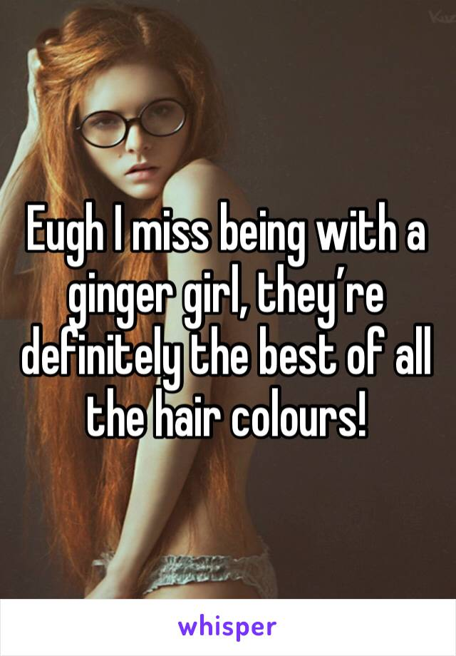Eugh I miss being with a ginger girl, they're definitely the best of all the hair colours!