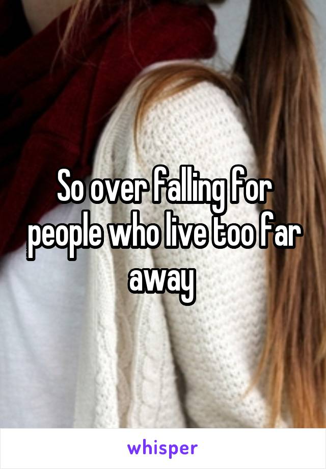 So over falling for people who live too far away