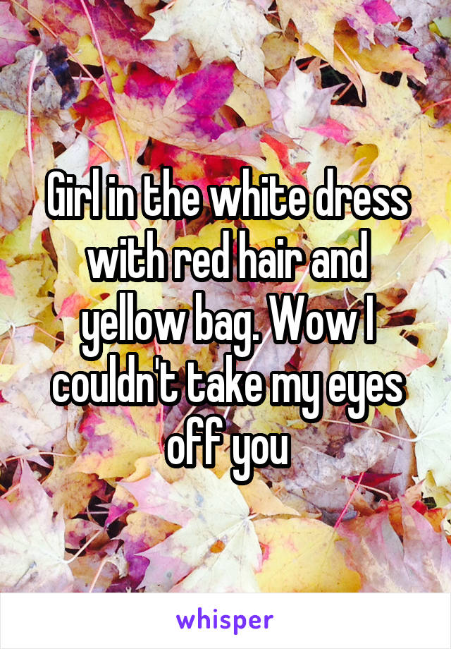 Girl in the white dress with red hair and yellow bag. Wow I couldn't take my eyes off you