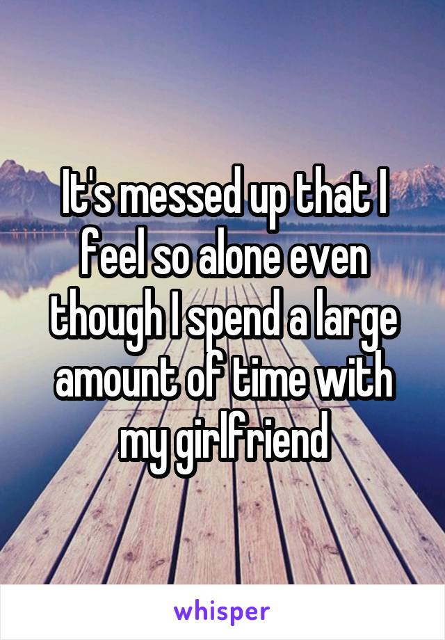 It's messed up that I feel so alone even though I spend a large amount of time with my girlfriend