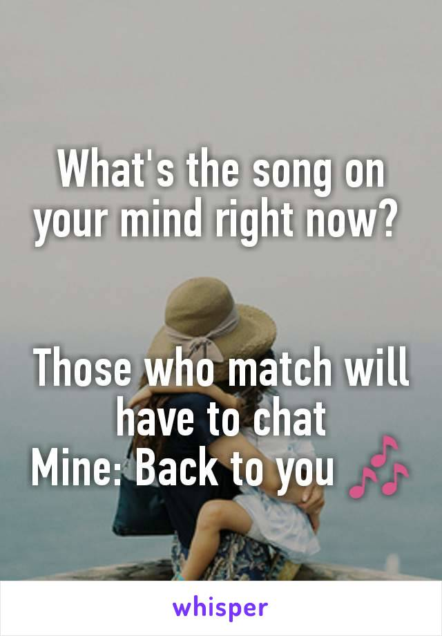 What's the song on your mind right now?    Those who match will have to chat Mine: Back to you 🎶