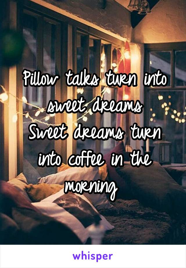 Pillow talks turn into sweet dreams Sweet dreams turn into coffee in the morning