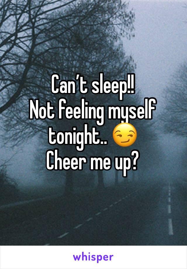 Can't sleep!!  Not feeling myself tonight.. 😏 Cheer me up?