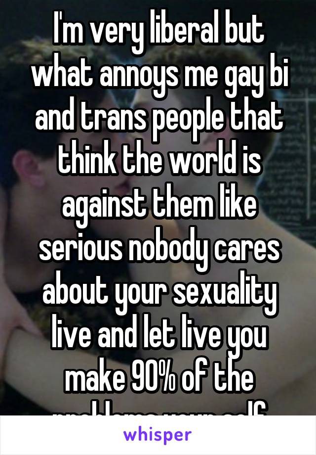 I'm very liberal but what annoys me gay bi and trans people that think the world is against them like serious nobody cares about your sexuality live and let live you make 90% of the problems your self