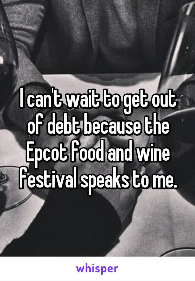 I can't wait to get out of debt because the Epcot food and wine festival speaks to me.