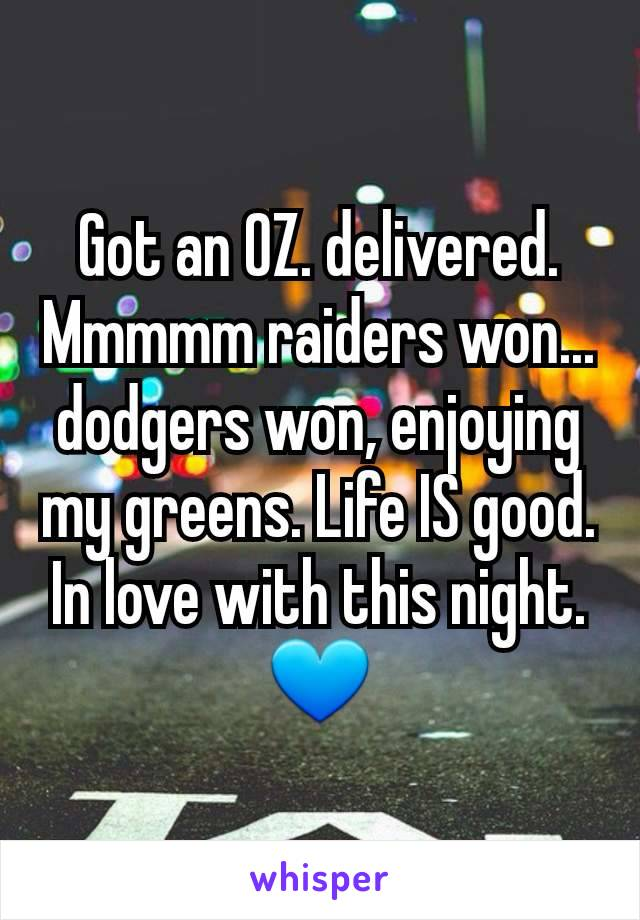 Got an OZ. delivered. Mmmmm raiders won... dodgers won, enjoying my greens. Life IS good. In love with this night.💙