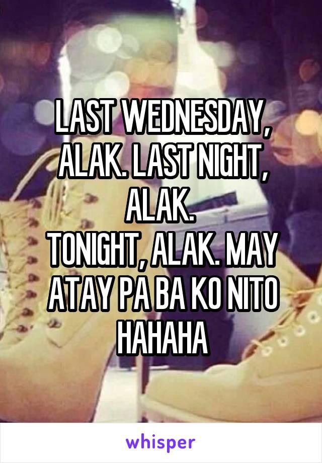 LAST WEDNESDAY, ALAK. LAST NIGHT, ALAK.  TONIGHT, ALAK. MAY ATAY PA BA KO NITO HAHAHA