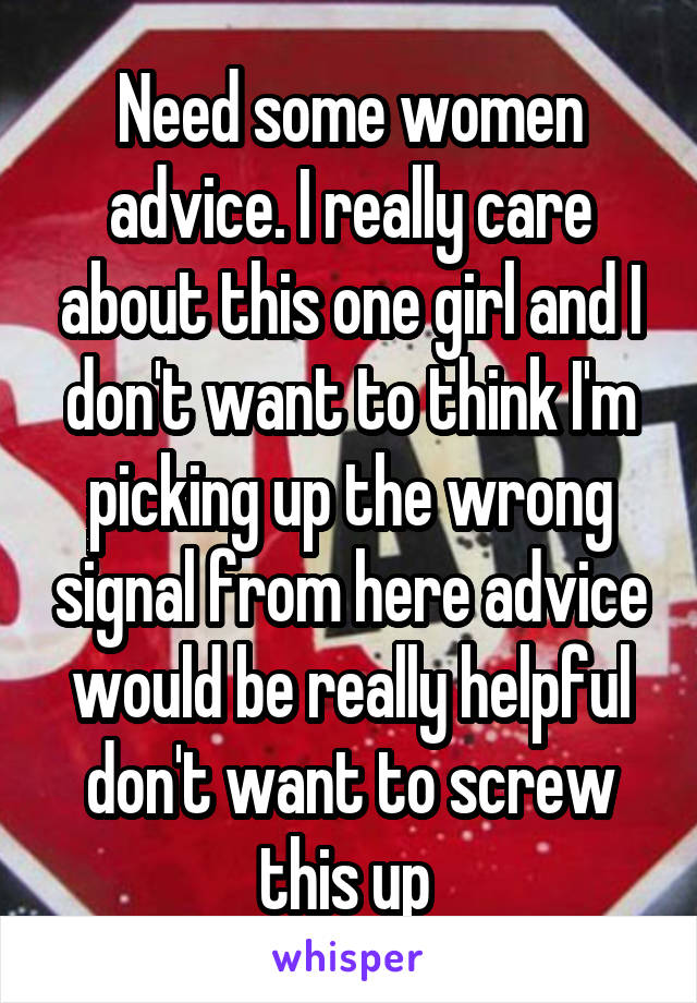 Need some women advice. I really care about this one girl and I don't want to think I'm picking up the wrong signal from here advice would be really helpful don't want to screw this up