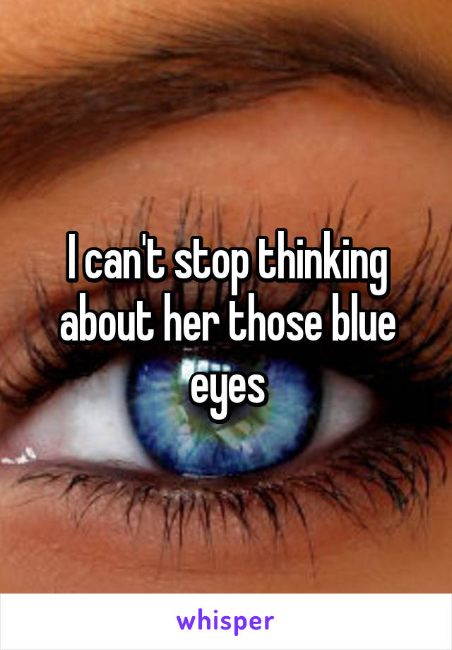 I can't stop thinking about her those blue eyes