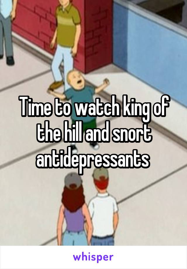 Time to watch king of the hill and snort antidepressants