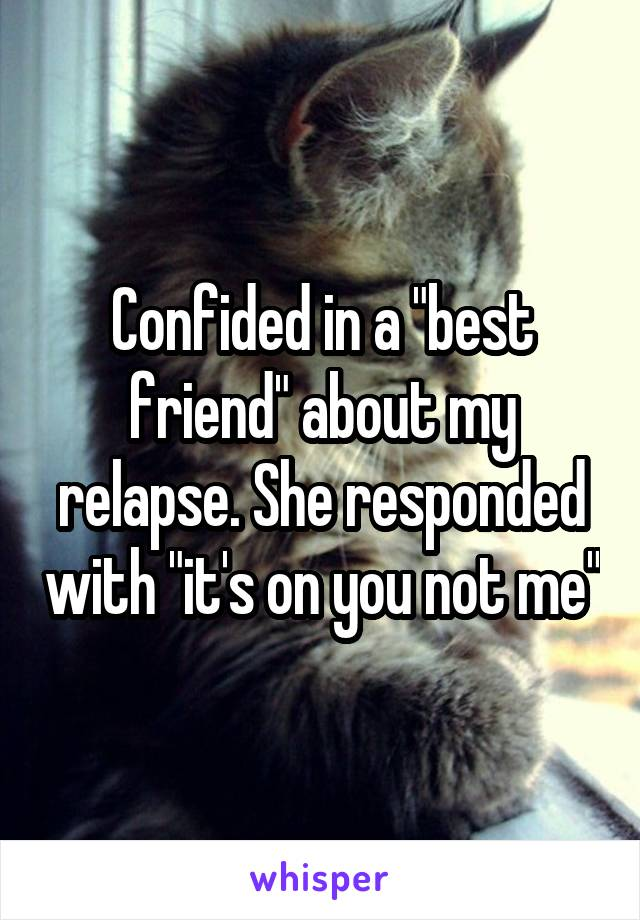 "Confided in a ""best friend"" about my relapse. She responded with ""it's on you not me"""