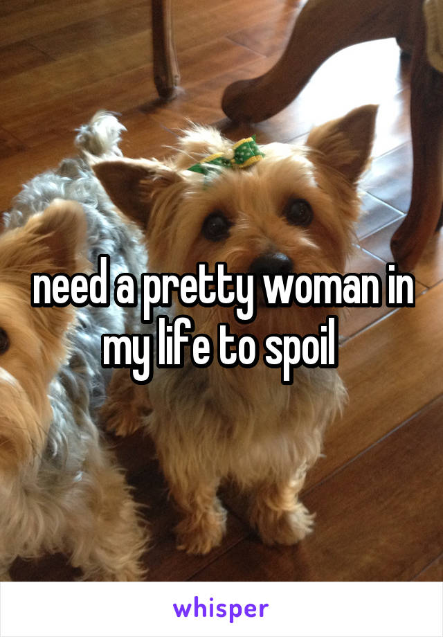 need a pretty woman in my life to spoil