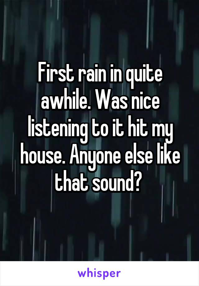 First rain in quite awhile. Was nice listening to it hit my house. Anyone else like that sound?