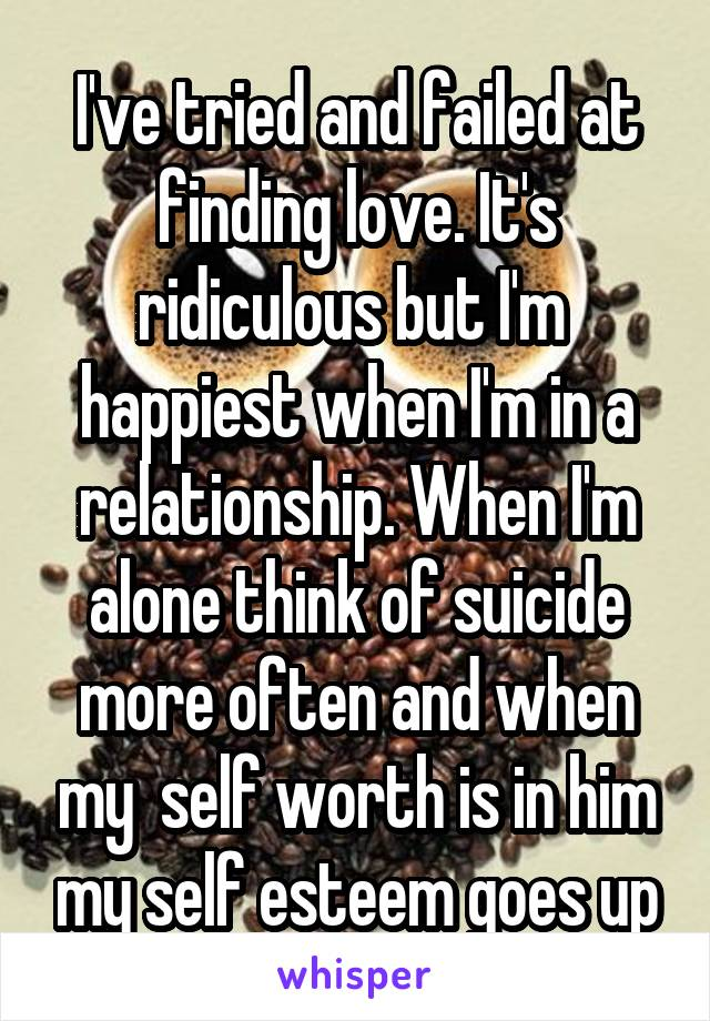 I've tried and failed at finding love. It's ridiculous but I'm  happiest when I'm in a relationship. When I'm alone think of suicide more often and when my  self worth is in him my self esteem goes up