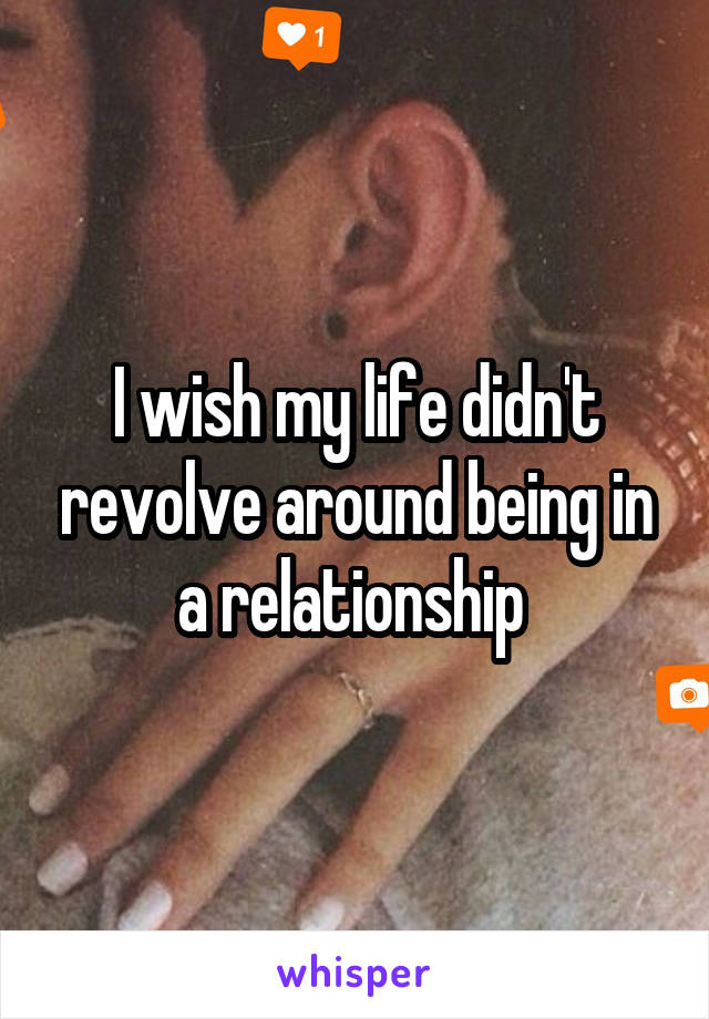 I wish my life didn't revolve around being in a relationship
