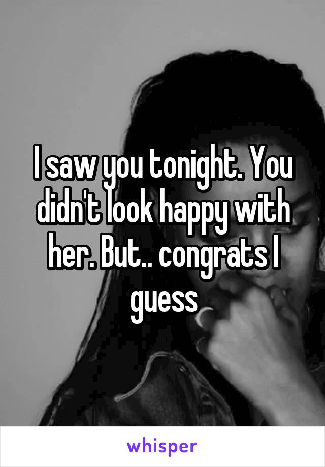 I saw you tonight. You didn't look happy with her. But.. congrats I guess