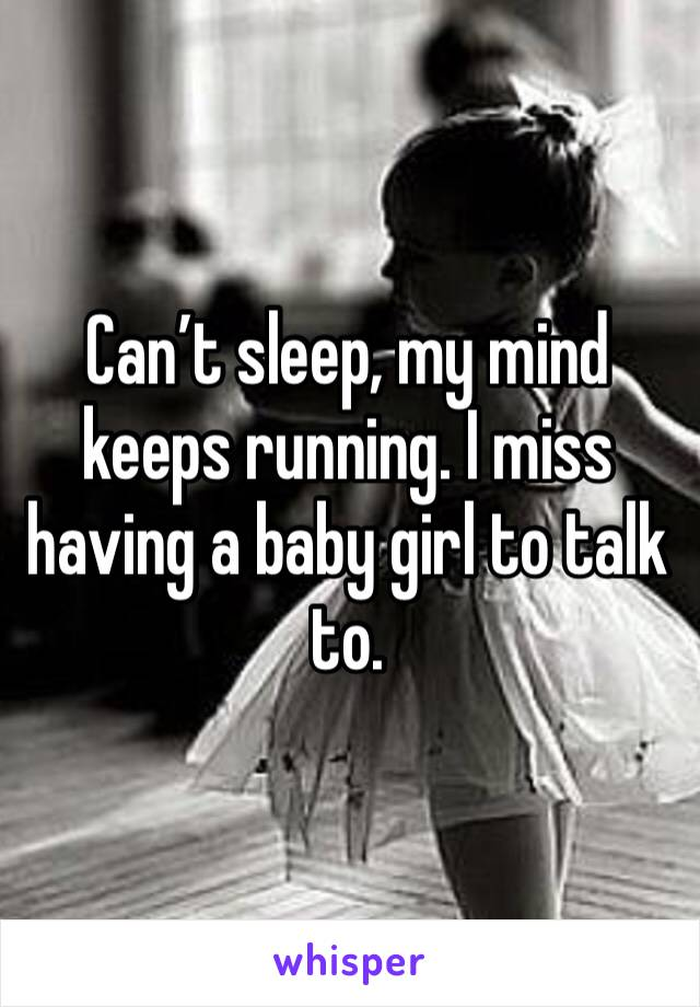 Can't sleep, my mind keeps running. I miss having a baby girl to talk to.