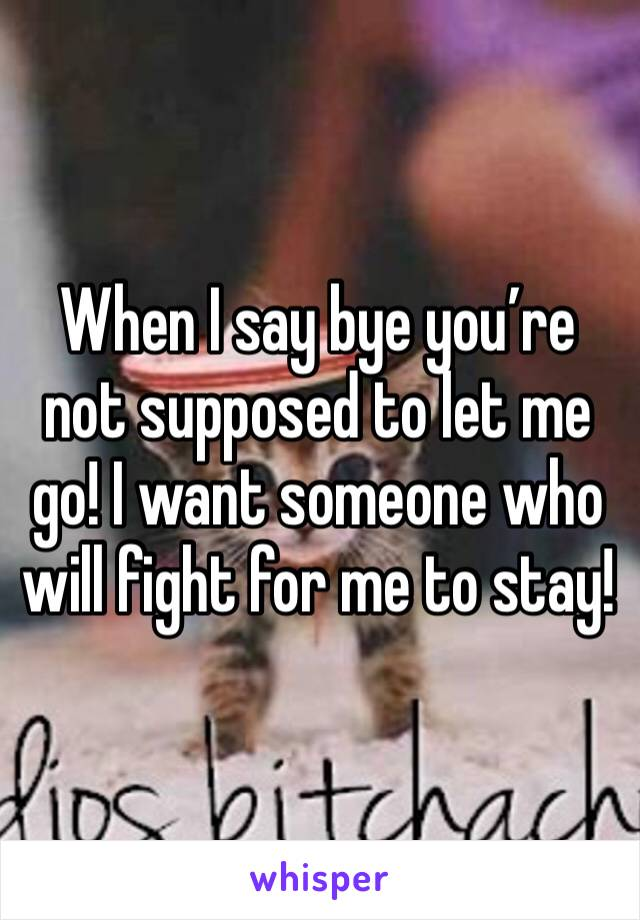 When I say bye you're not supposed to let me go! I want someone who will fight for me to stay!