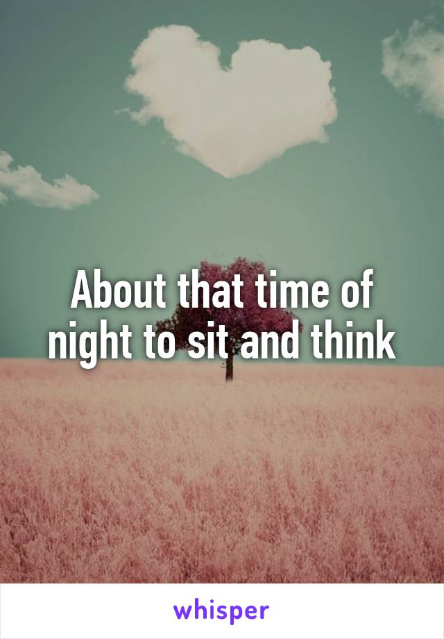 About that time of night to sit and think