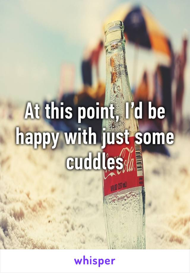 At this point, I'd be happy with just some cuddles
