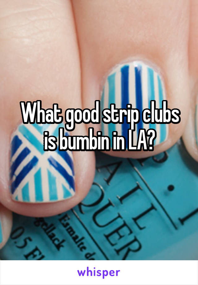 What good strip clubs is bumbin in LA?