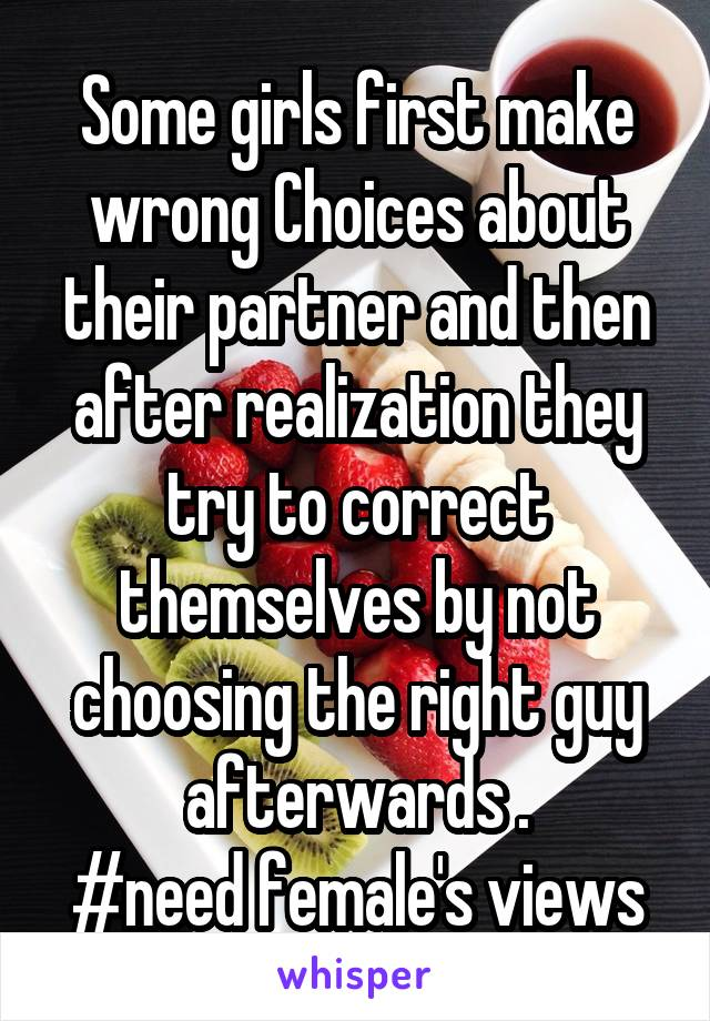 Some girls first make wrong Choices about their partner and then after realization they try to correct themselves by not choosing the right guy afterwards . #need female's views
