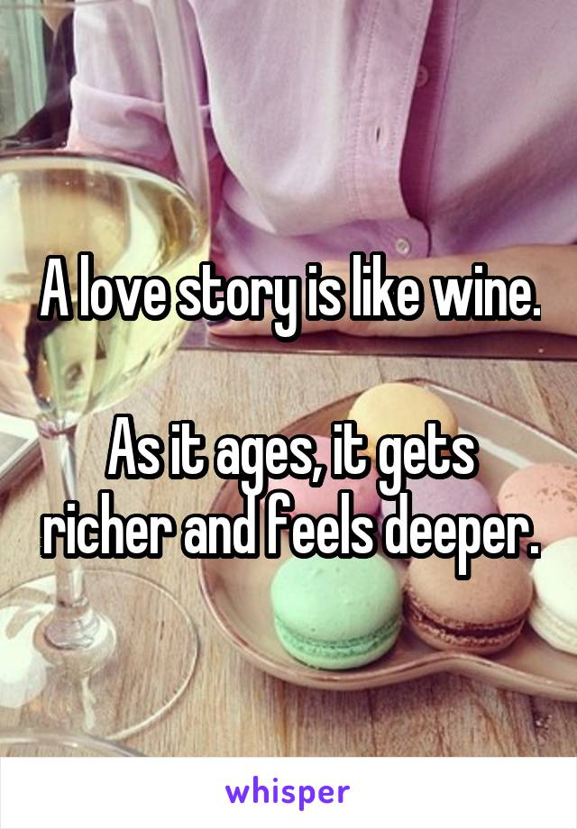 A love story is like wine.  As it ages, it gets richer and feels deeper.