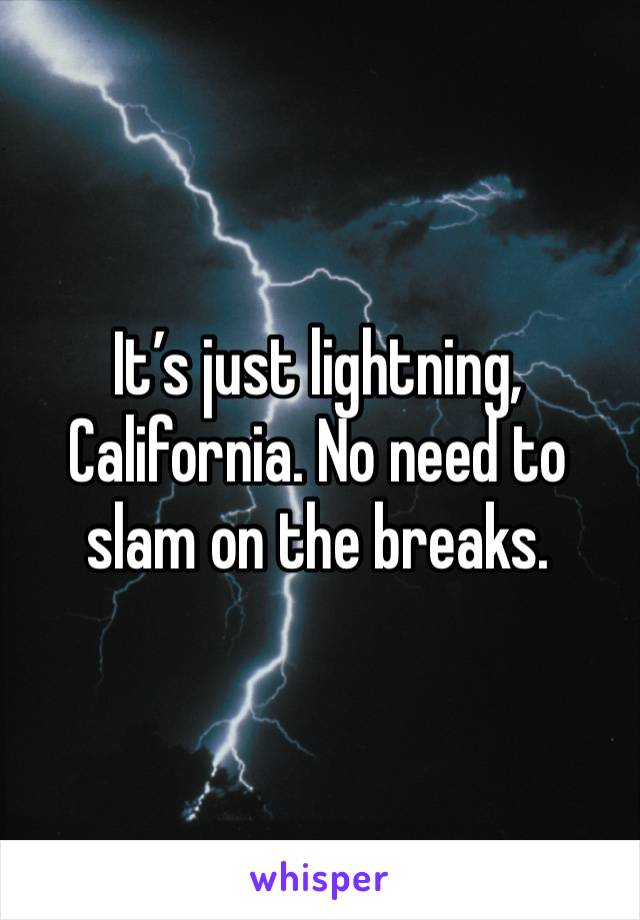 It's just lightning,  California. No need to slam on the breaks.